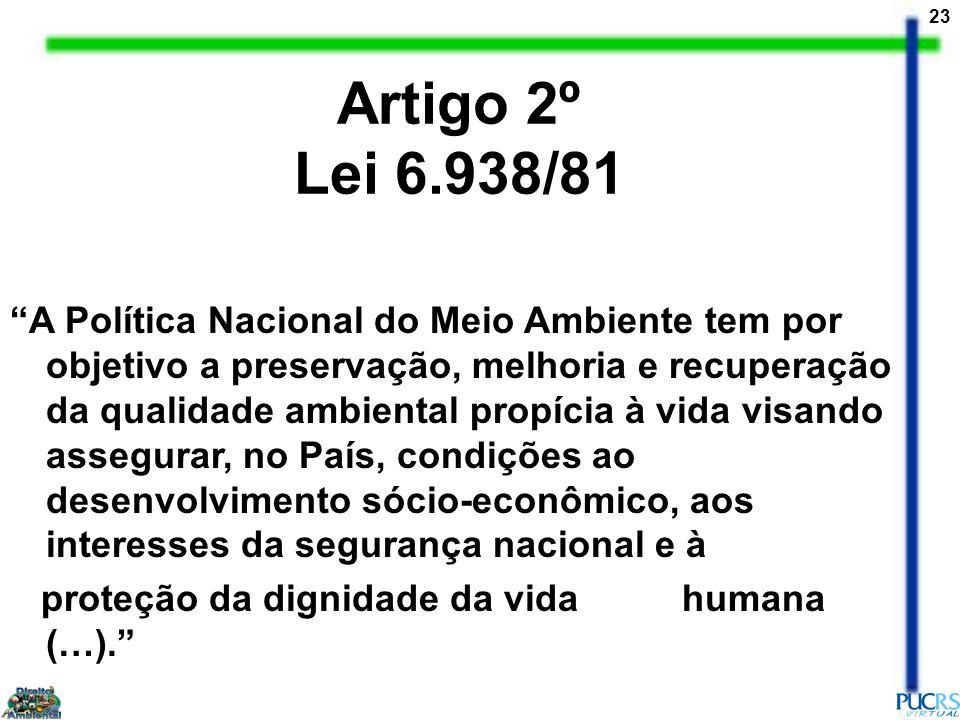 23 Artigo 2º Lei 6.938/81 A Política Nacional do Meio Ambiente tem por objetivo a preservação, melhoria e recuperação da qualidade ambiental propícia