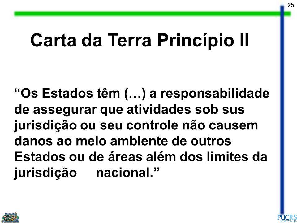 25 Carta da Terra Princípio II Os Estados têm (…) a responsabilidade de assegurar que atividades sob sus jurisdição ou seu controle não causem danos a