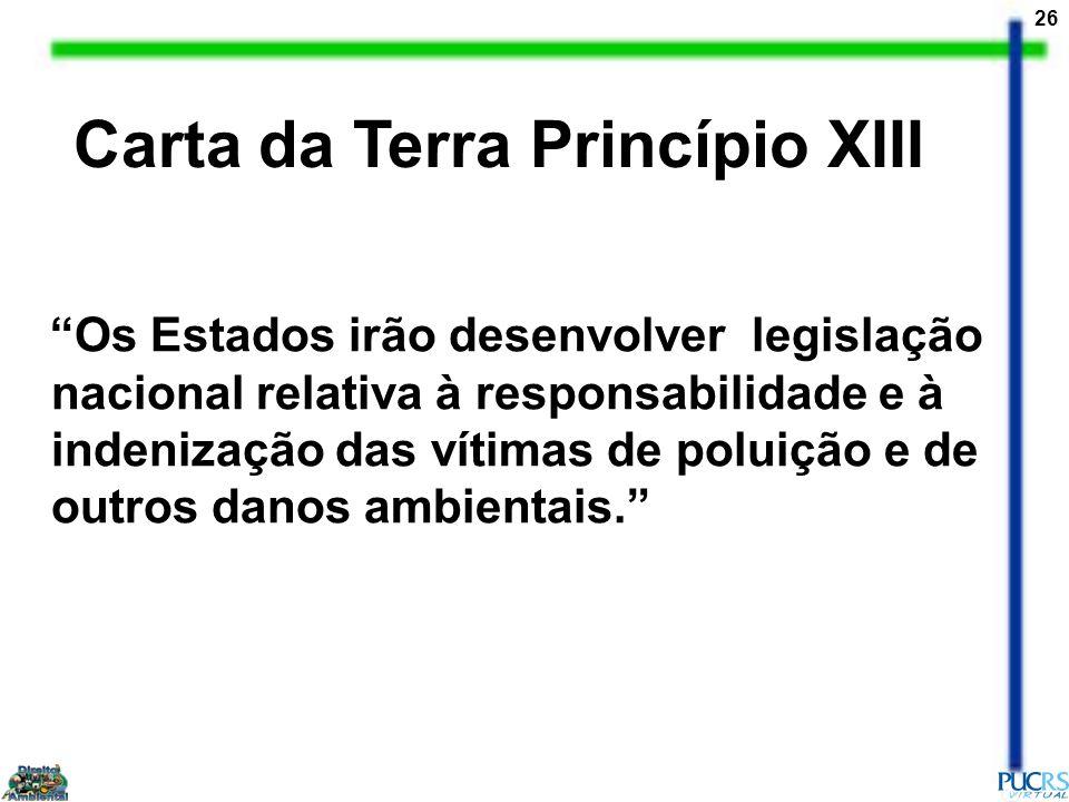 26 Carta da Terra Princípio XIII Os Estados irão desenvolver legislação nacional relativa à responsabilidade e à indenização das vítimas de poluição e