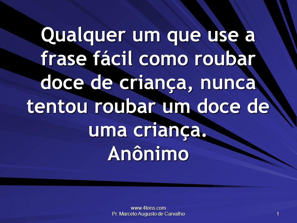 www.4tons.com Pr. Marcelo Augusto de Carvalho 1 Qualquer um que use a frase fácil como roubar doce de criança, nunca tentou roubar um doce de uma cria