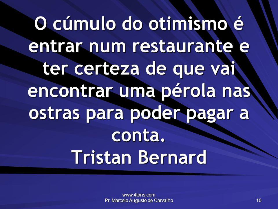 www.4tons.com Pr. Marcelo Augusto de Carvalho 10 O cúmulo do otimismo é entrar num restaurante e ter certeza de que vai encontrar uma pérola nas ostra