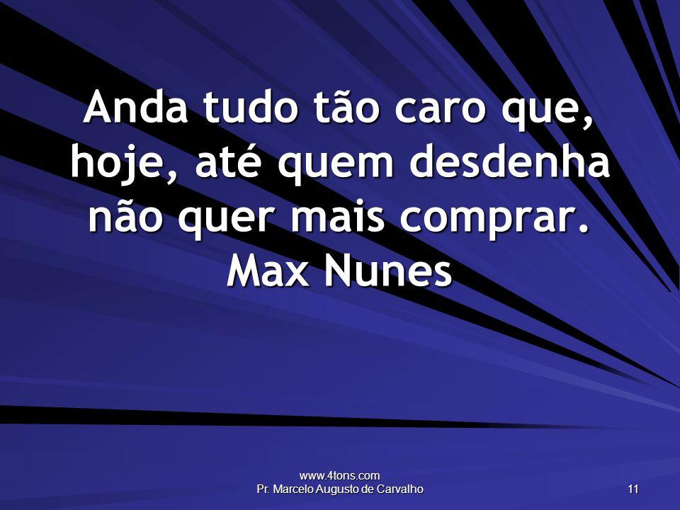 www.4tons.com Pr. Marcelo Augusto de Carvalho 11 Anda tudo tão caro que, hoje, até quem desdenha não quer mais comprar. Max Nunes