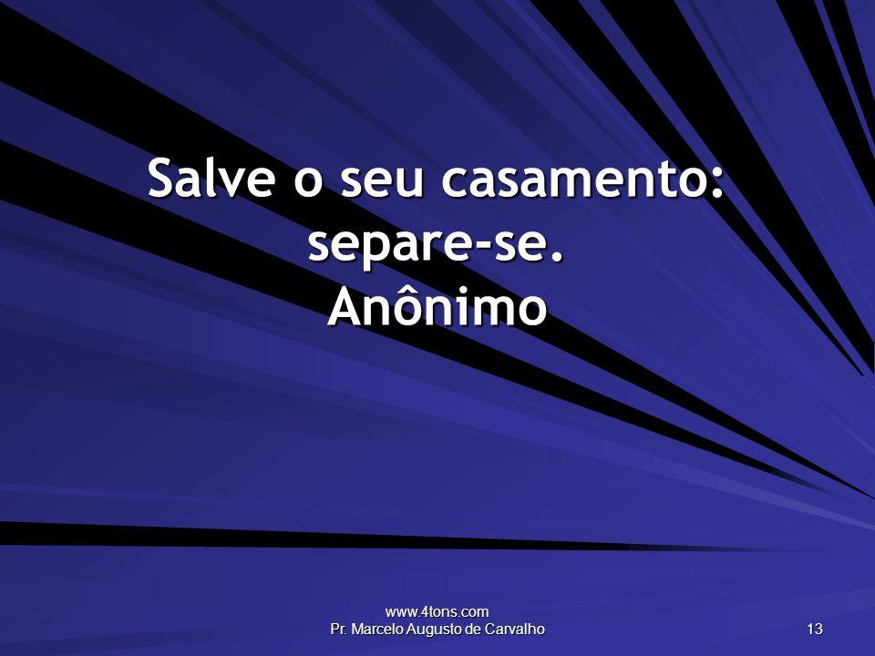 www.4tons.com Pr. Marcelo Augusto de Carvalho 13 Salve o seu casamento: separe-se. Anônimo