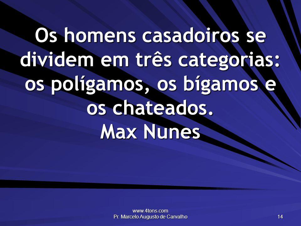 www.4tons.com Pr. Marcelo Augusto de Carvalho 14 Os homens casadoiros se dividem em três categorias: os polígamos, os bígamos e os chateados. Max Nune