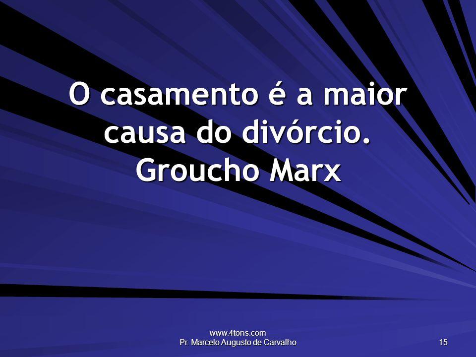 www.4tons.com Pr. Marcelo Augusto de Carvalho 15 O casamento é a maior causa do divórcio. Groucho Marx