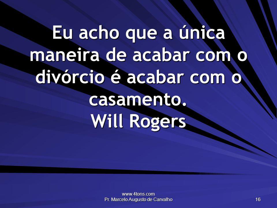 www.4tons.com Pr. Marcelo Augusto de Carvalho 16 Eu acho que a única maneira de acabar com o divórcio é acabar com o casamento. Will Rogers