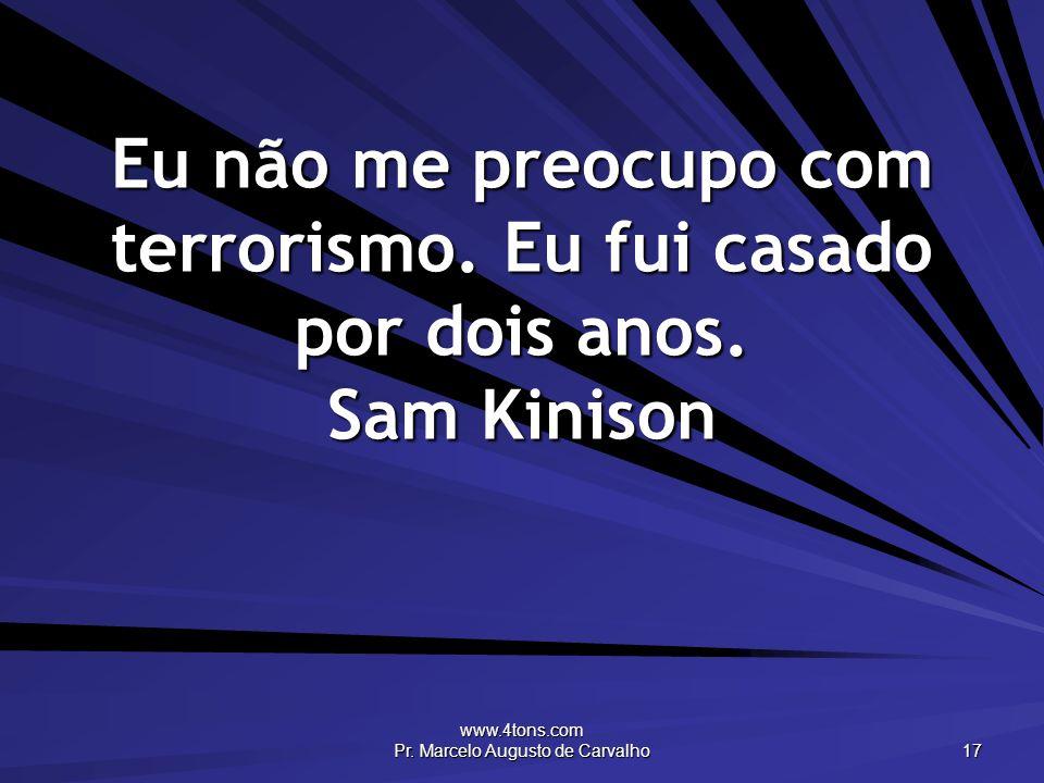 www.4tons.com Pr. Marcelo Augusto de Carvalho 17 Eu não me preocupo com terrorismo. Eu fui casado por dois anos. Sam Kinison