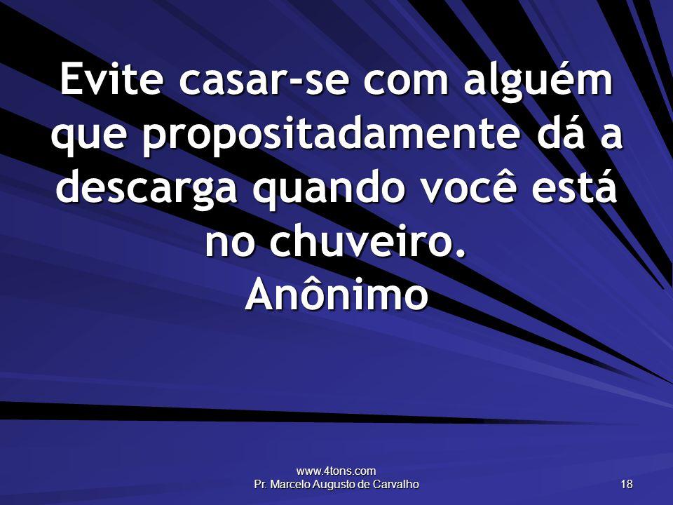 www.4tons.com Pr. Marcelo Augusto de Carvalho 18 Evite casar-se com alguém que propositadamente dá a descarga quando você está no chuveiro. Anônimo