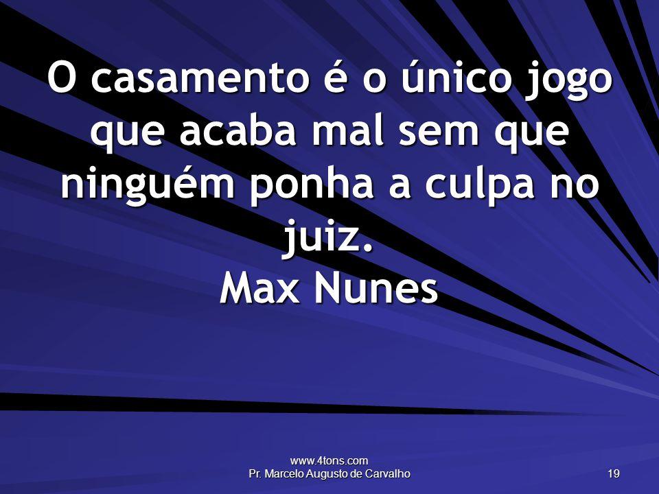 www.4tons.com Pr. Marcelo Augusto de Carvalho 19 O casamento é o único jogo que acaba mal sem que ninguém ponha a culpa no juiz. Max Nunes