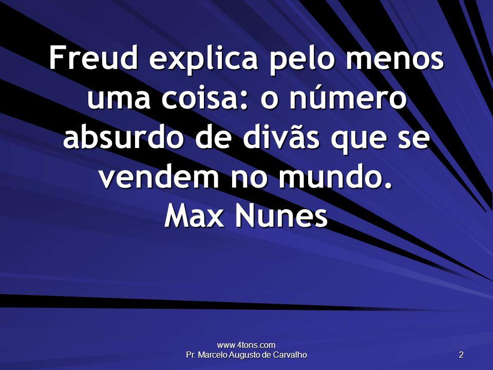 www.4tons.com Pr. Marcelo Augusto de Carvalho 2 Freud explica pelo menos uma coisa: o número absurdo de divãs que se vendem no mundo. Max Nunes