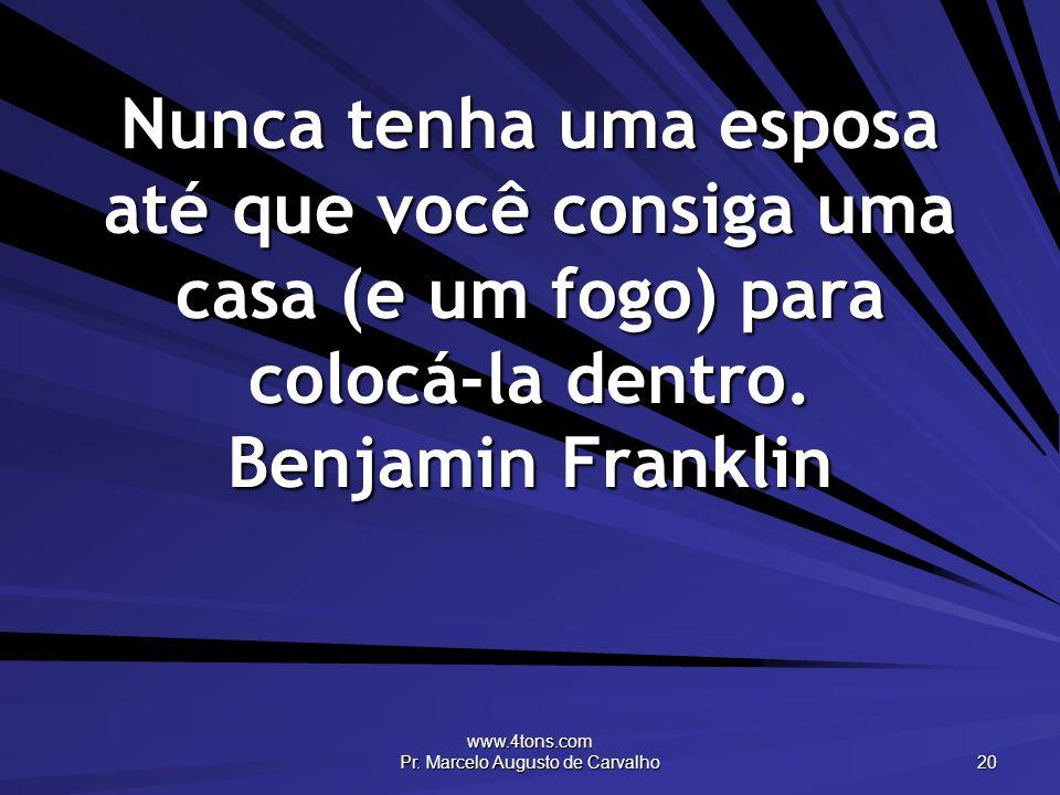 www.4tons.com Pr. Marcelo Augusto de Carvalho 20 Nunca tenha uma esposa até que você consiga uma casa (e um fogo) para colocá-la dentro. Benjamin Fran