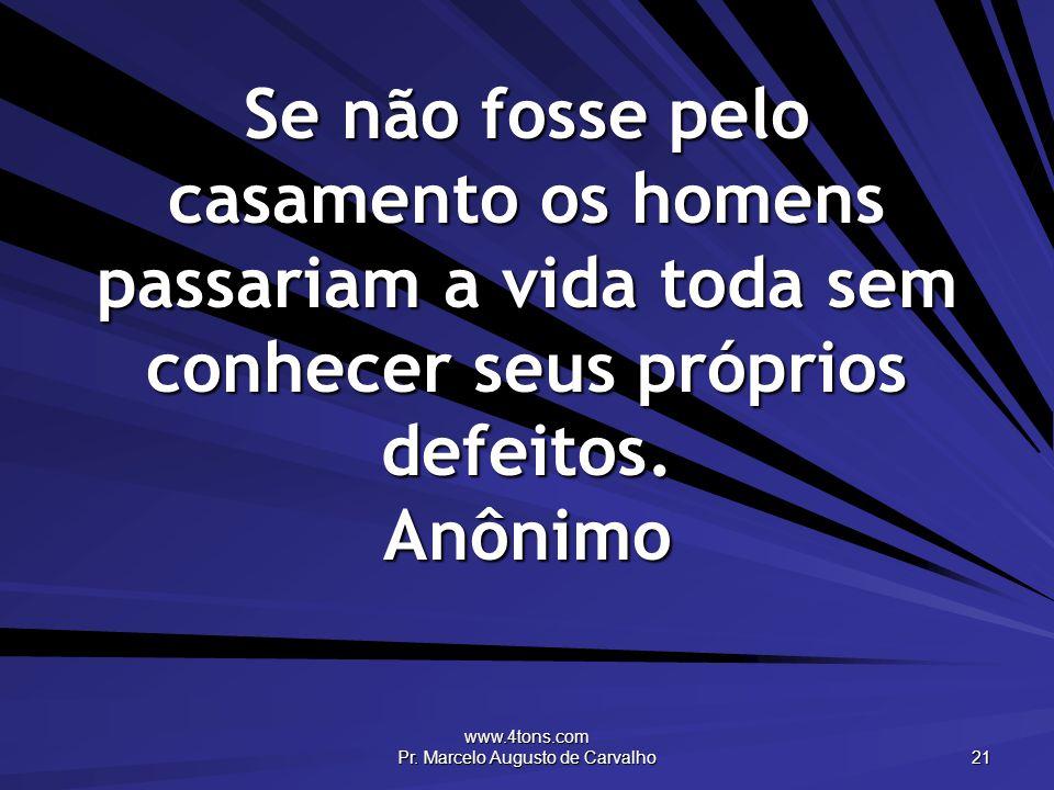 www.4tons.com Pr. Marcelo Augusto de Carvalho 21 Se não fosse pelo casamento os homens passariam a vida toda sem conhecer seus próprios defeitos. Anôn
