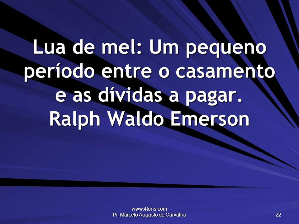 www.4tons.com Pr. Marcelo Augusto de Carvalho 22 Lua de mel: Um pequeno período entre o casamento e as dívidas a pagar. Ralph Waldo Emerson