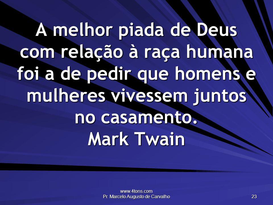 www.4tons.com Pr. Marcelo Augusto de Carvalho 23 A melhor piada de Deus com relação à raça humana foi a de pedir que homens e mulheres vivessem juntos