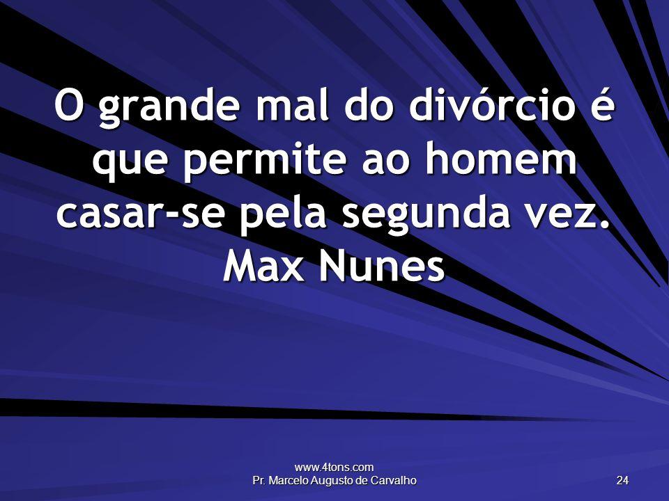 www.4tons.com Pr. Marcelo Augusto de Carvalho 24 O grande mal do divórcio é que permite ao homem casar-se pela segunda vez. Max Nunes