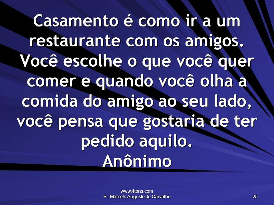 www.4tons.com Pr. Marcelo Augusto de Carvalho 25 Casamento é como ir a um restaurante com os amigos. Você escolhe o que você quer comer e quando você