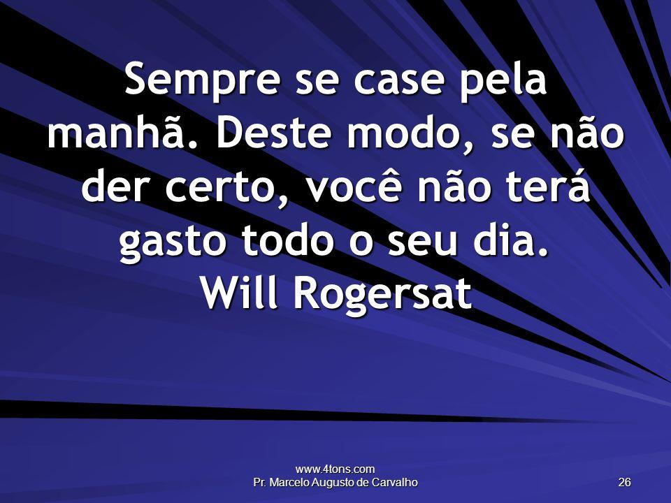 www.4tons.com Pr. Marcelo Augusto de Carvalho 26 Sempre se case pela manhã. Deste modo, se não der certo, você não terá gasto todo o seu dia. Will Rog