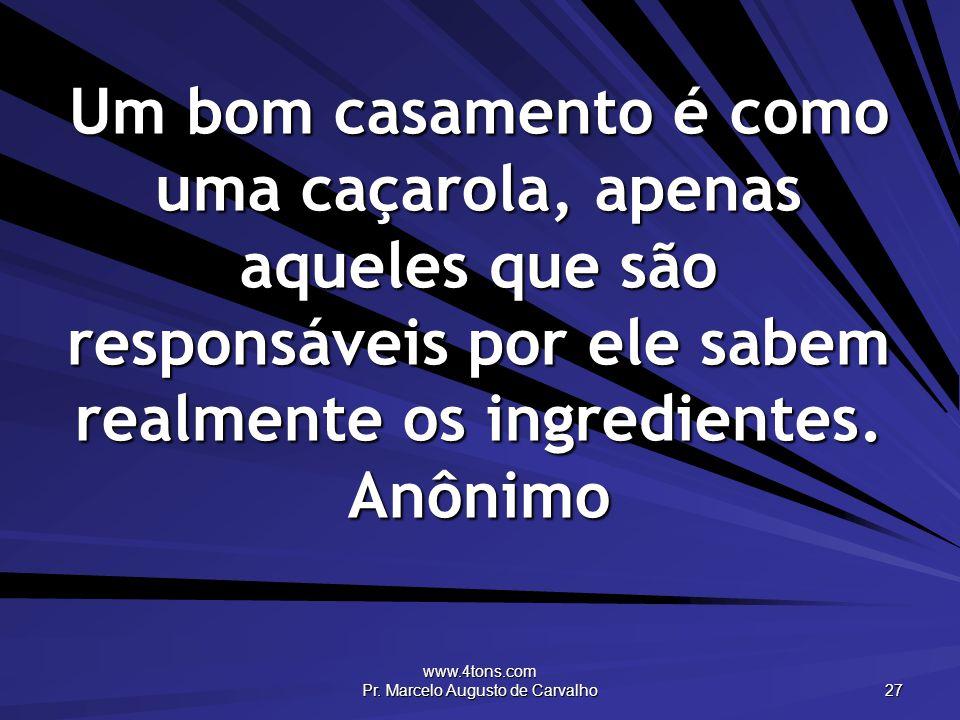 www.4tons.com Pr. Marcelo Augusto de Carvalho 27 Um bom casamento é como uma caçarola, apenas aqueles que são responsáveis por ele sabem realmente os