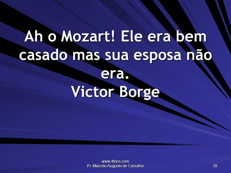 www.4tons.com Pr. Marcelo Augusto de Carvalho 28 Ah o Mozart! Ele era bem casado mas sua esposa não era. Victor Borge
