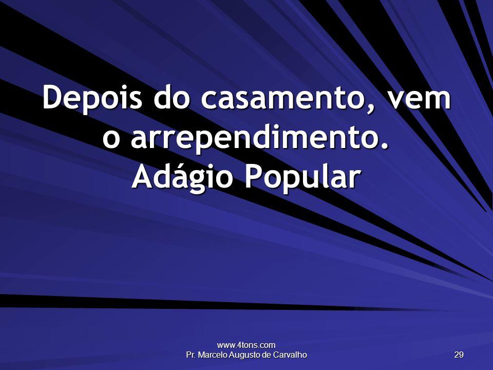 www.4tons.com Pr. Marcelo Augusto de Carvalho 29 Depois do casamento, vem o arrependimento. Adágio Popular