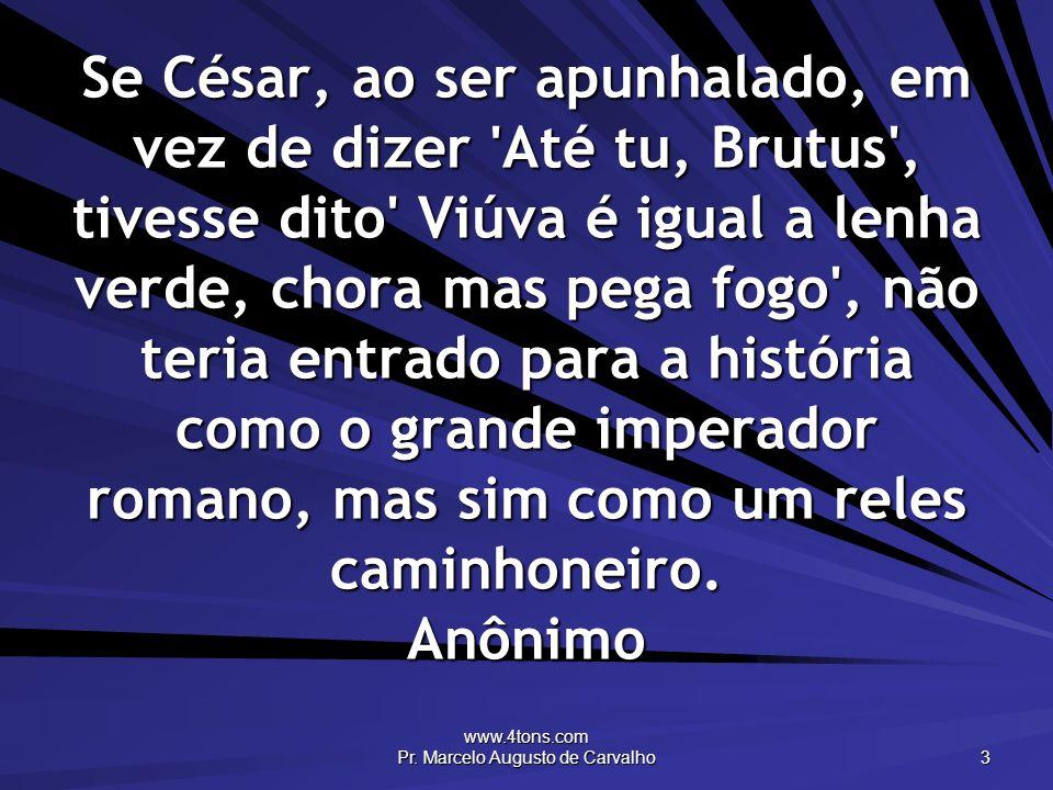 www.4tons.com Pr. Marcelo Augusto de Carvalho 3 Se César, ao ser apunhalado, em vez de dizer 'Até tu, Brutus', tivesse dito' Viúva é igual a lenha ver