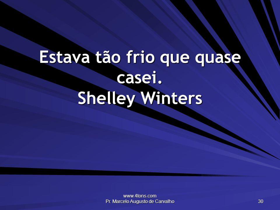 www.4tons.com Pr. Marcelo Augusto de Carvalho 30 Estava tão frio que quase casei. Shelley Winters