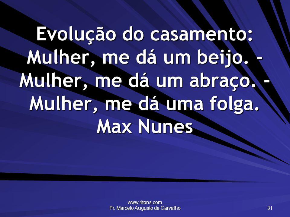 www.4tons.com Pr. Marcelo Augusto de Carvalho 31 Evolução do casamento: Mulher, me dá um beijo. - Mulher, me dá um abraço. - Mulher, me dá uma folga.