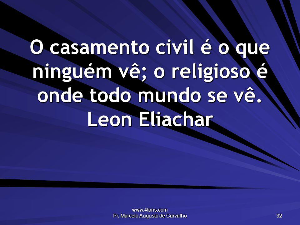 www.4tons.com Pr. Marcelo Augusto de Carvalho 32 O casamento civil é o que ninguém vê; o religioso é onde todo mundo se vê. Leon Eliachar