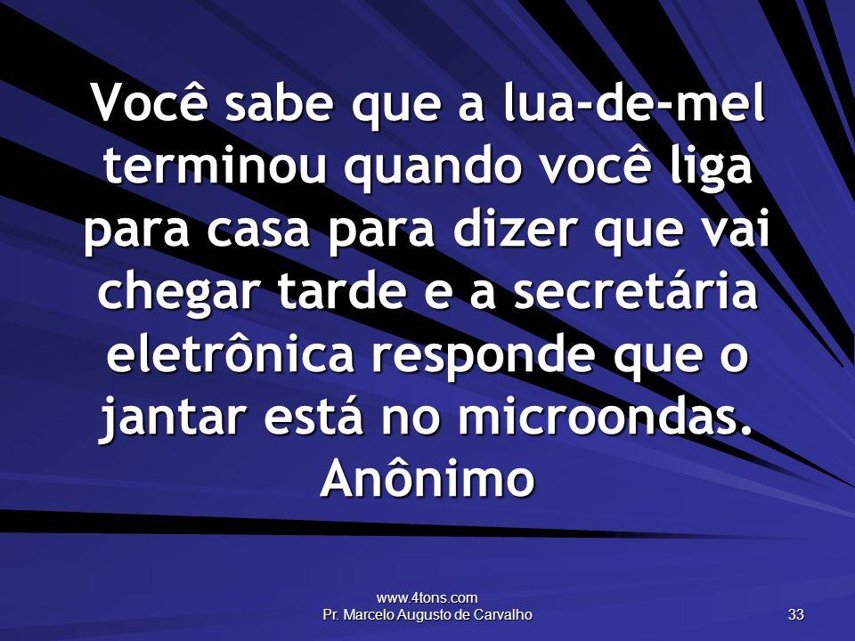 www.4tons.com Pr. Marcelo Augusto de Carvalho 33 Você sabe que a lua-de-mel terminou quando você liga para casa para dizer que vai chegar tarde e a se