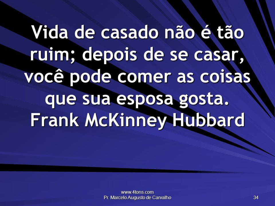 www.4tons.com Pr. Marcelo Augusto de Carvalho 34 Vida de casado não é tão ruim; depois de se casar, você pode comer as coisas que sua esposa gosta. Fr