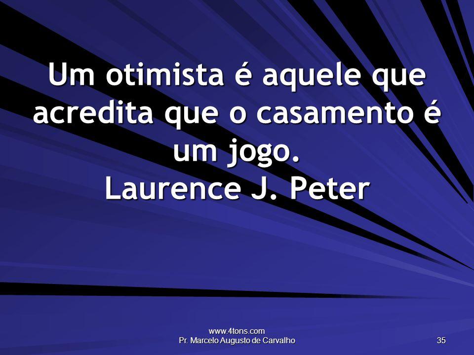 www.4tons.com Pr. Marcelo Augusto de Carvalho 35 Um otimista é aquele que acredita que o casamento é um jogo. Laurence J. Peter