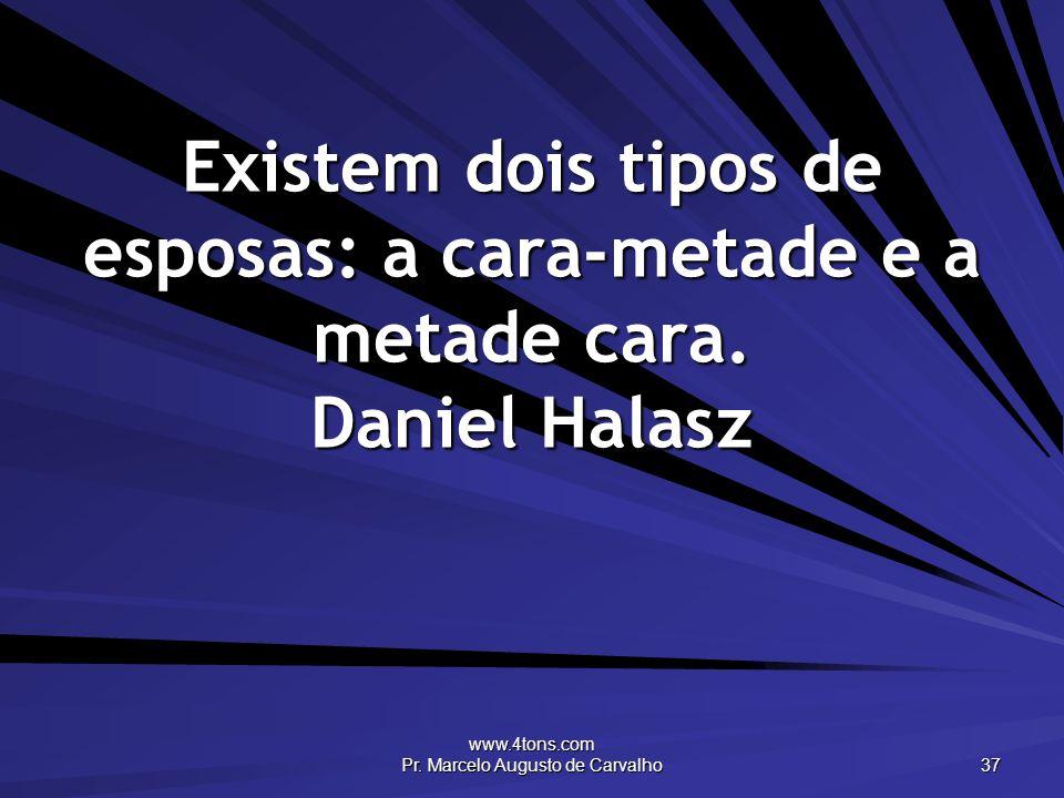 www.4tons.com Pr. Marcelo Augusto de Carvalho 37 Existem dois tipos de esposas: a cara-metade e a metade cara. Daniel Halasz