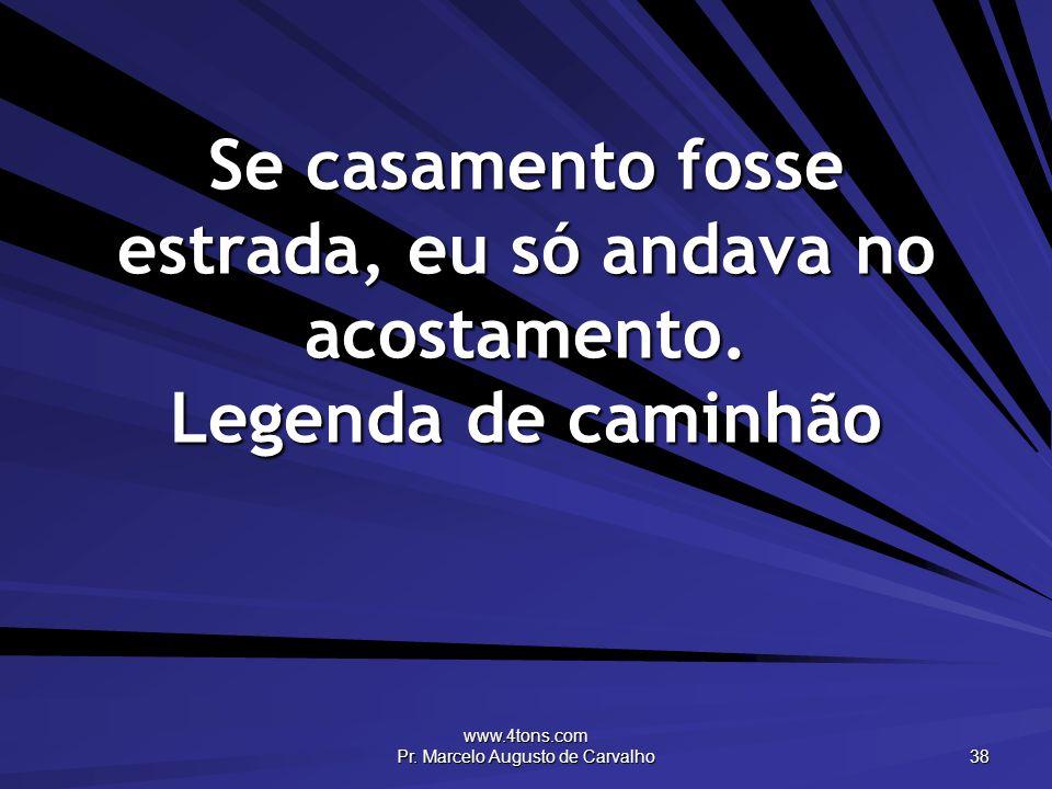 www.4tons.com Pr. Marcelo Augusto de Carvalho 38 Se casamento fosse estrada, eu só andava no acostamento. Legenda de caminhão