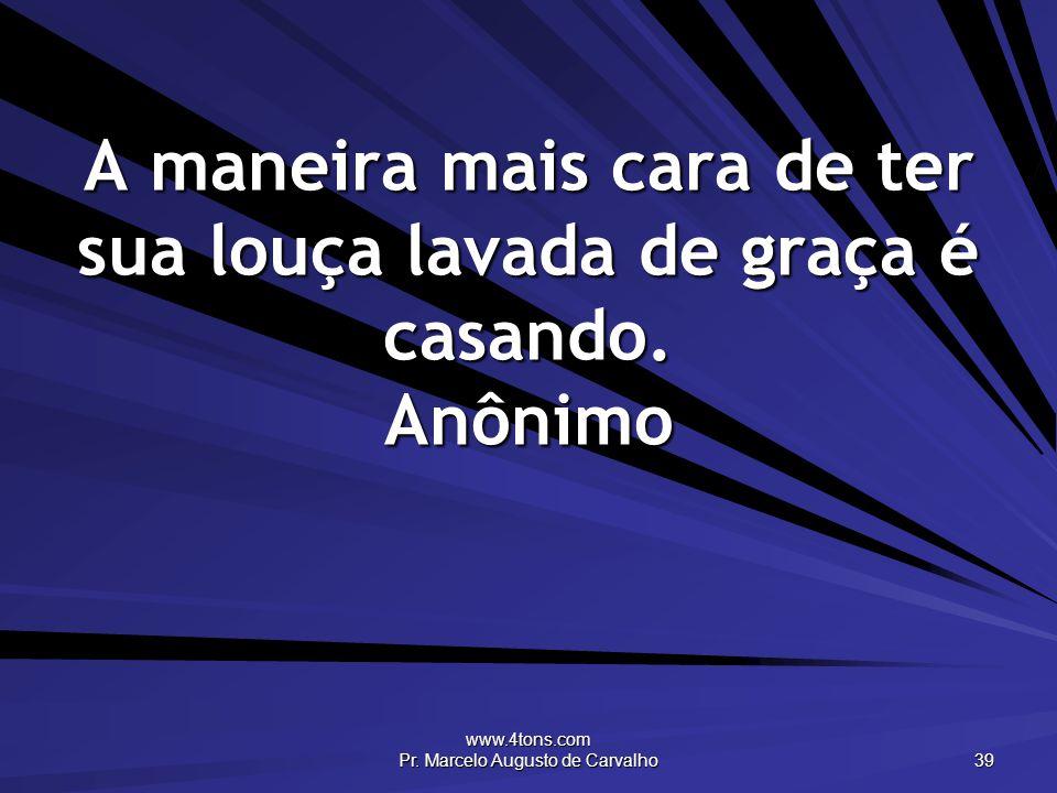 www.4tons.com Pr. Marcelo Augusto de Carvalho 39 A maneira mais cara de ter sua louça lavada de graça é casando. Anônimo
