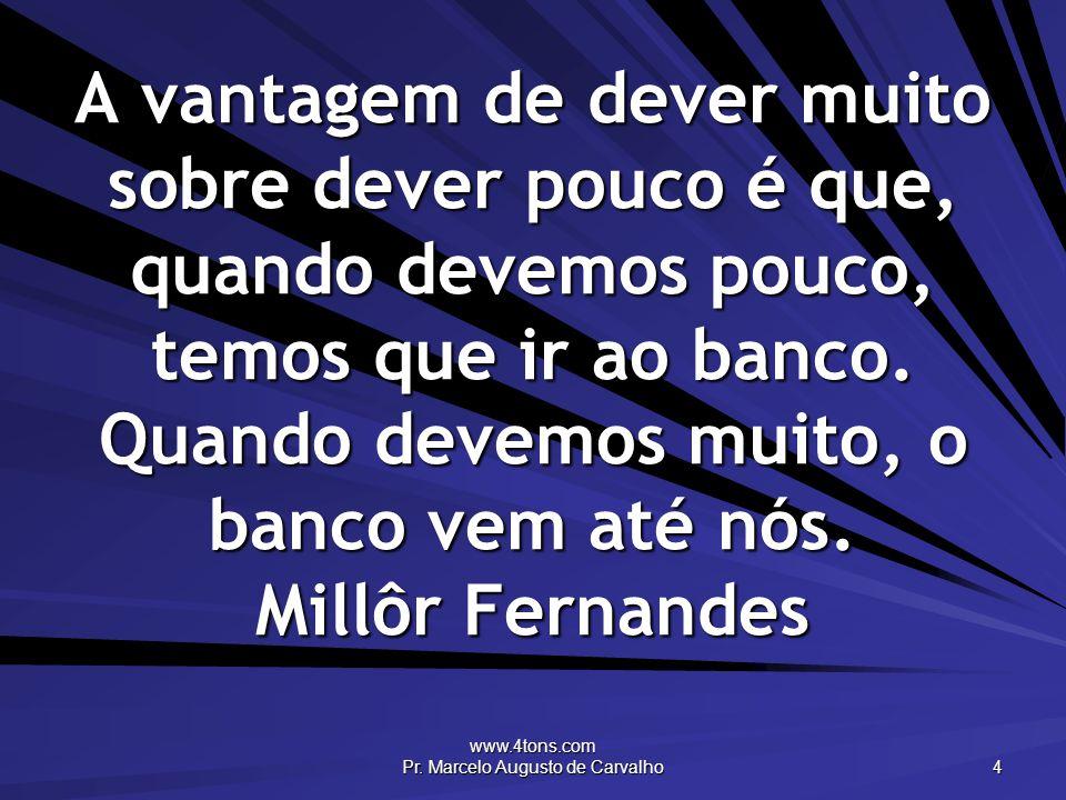www.4tons.com Pr. Marcelo Augusto de Carvalho 4 A vantagem de dever muito sobre dever pouco é que, quando devemos pouco, temos que ir ao banco. Quando