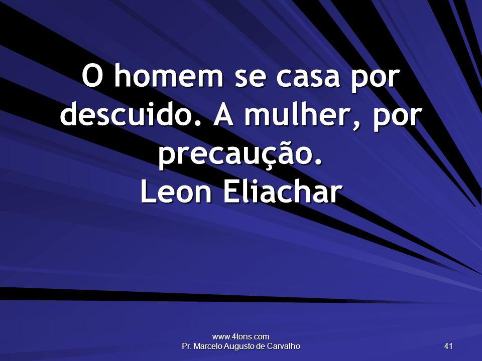 www.4tons.com Pr. Marcelo Augusto de Carvalho 41 O homem se casa por descuido. A mulher, por precaução. Leon Eliachar