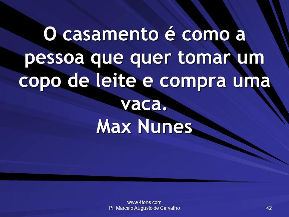 www.4tons.com Pr. Marcelo Augusto de Carvalho 42 O casamento é como a pessoa que quer tomar um copo de leite e compra uma vaca. Max Nunes