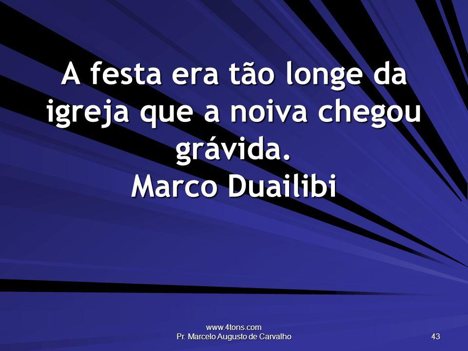 www.4tons.com Pr. Marcelo Augusto de Carvalho 43 A festa era tão longe da igreja que a noiva chegou grávida. Marco Duailibi