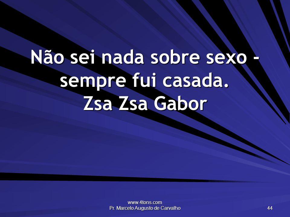 www.4tons.com Pr. Marcelo Augusto de Carvalho 44 Não sei nada sobre sexo - sempre fui casada. Zsa Zsa Gabor