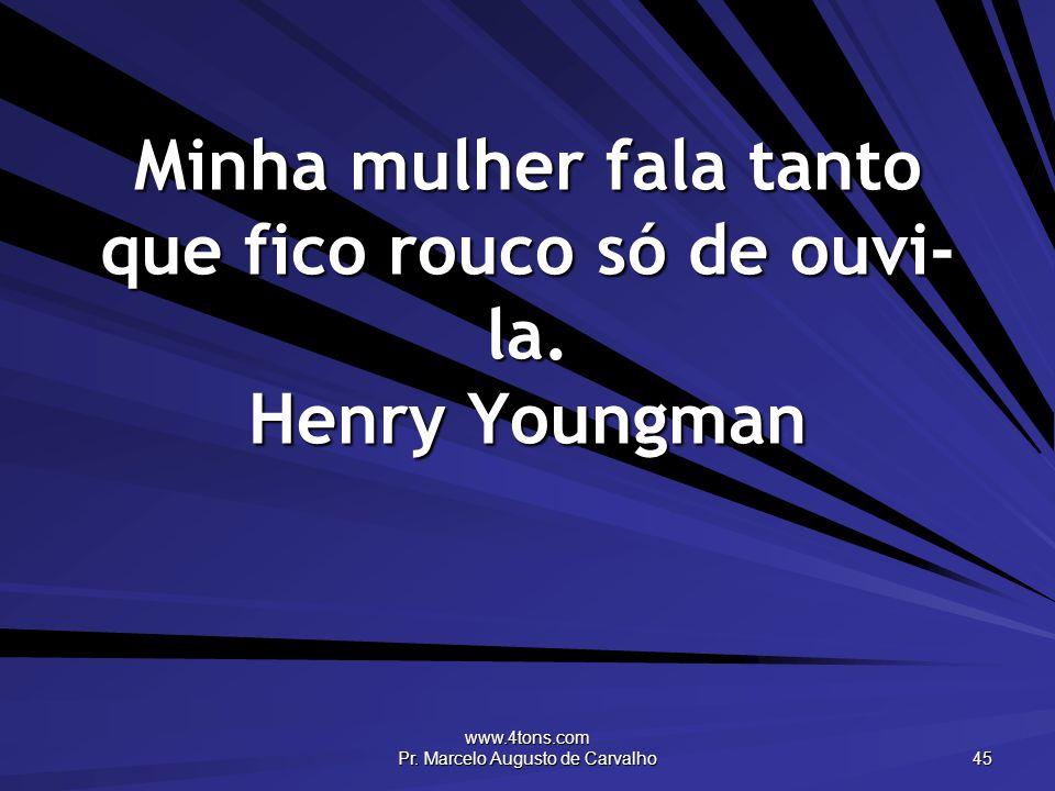 www.4tons.com Pr. Marcelo Augusto de Carvalho 45 Minha mulher fala tanto que fico rouco só de ouvi- la. Henry Youngman