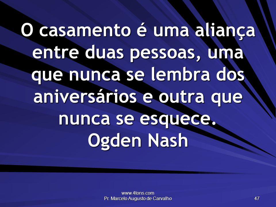www.4tons.com Pr. Marcelo Augusto de Carvalho 47 O casamento é uma aliança entre duas pessoas, uma que nunca se lembra dos aniversários e outra que nu