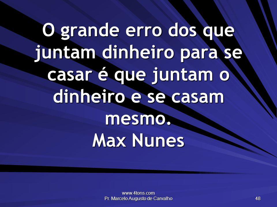 www.4tons.com Pr. Marcelo Augusto de Carvalho 48 O grande erro dos que juntam dinheiro para se casar é que juntam o dinheiro e se casam mesmo. Max Nun