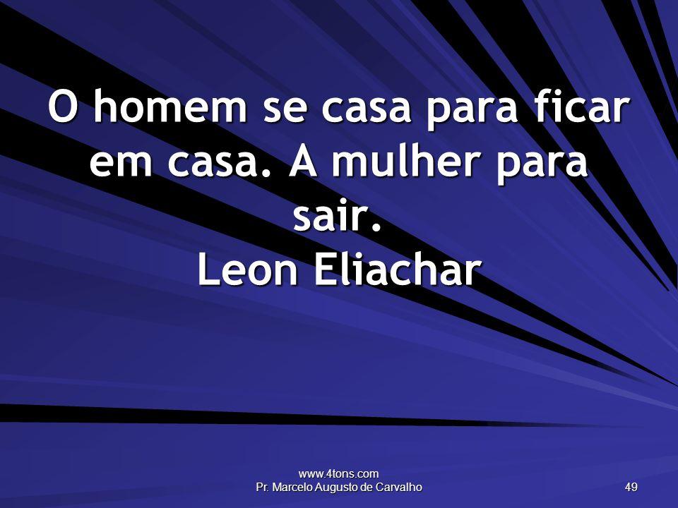 www.4tons.com Pr. Marcelo Augusto de Carvalho 49 O homem se casa para ficar em casa. A mulher para sair. Leon Eliachar