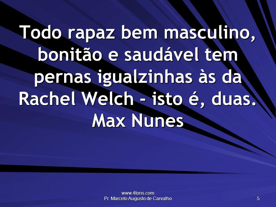 www.4tons.com Pr. Marcelo Augusto de Carvalho 5 Todo rapaz bem masculino, bonitão e saudável tem pernas igualzinhas às da Rachel Welch - isto é, duas.