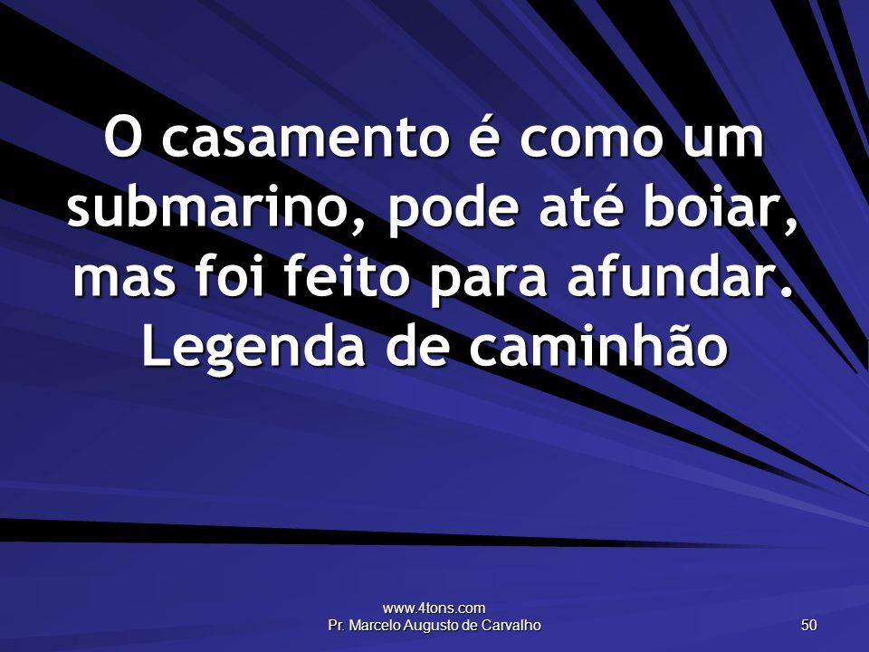 www.4tons.com Pr. Marcelo Augusto de Carvalho 50 O casamento é como um submarino, pode até boiar, mas foi feito para afundar. Legenda de caminhão