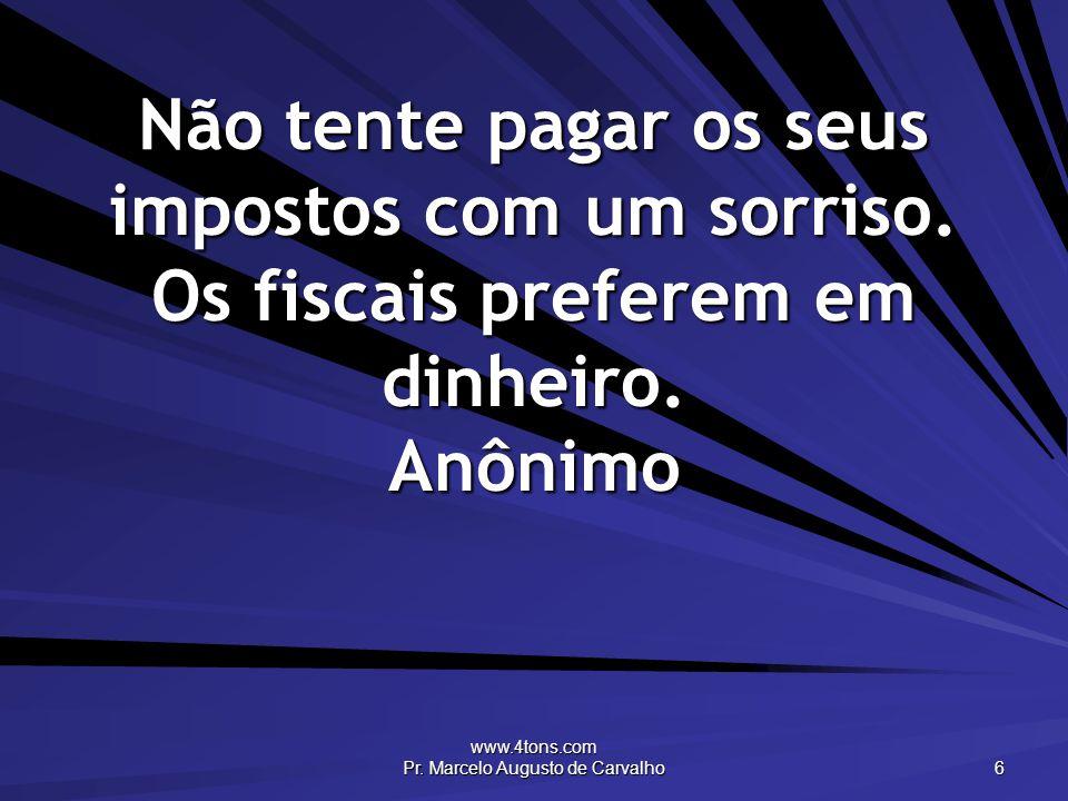 www.4tons.com Pr. Marcelo Augusto de Carvalho 6 Não tente pagar os seus impostos com um sorriso. Os fiscais preferem em dinheiro. Anônimo