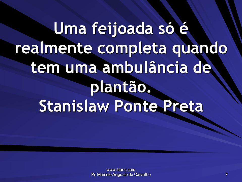 www.4tons.com Pr. Marcelo Augusto de Carvalho 7 Uma feijoada só é realmente completa quando tem uma ambulância de plantão. Stanislaw Ponte Preta