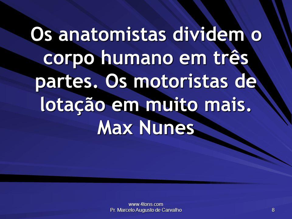 www.4tons.com Pr. Marcelo Augusto de Carvalho 8 Os anatomistas dividem o corpo humano em três partes. Os motoristas de lotação em muito mais. Max Nune