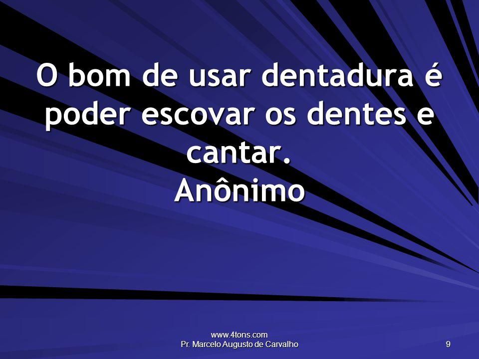 www.4tons.com Pr. Marcelo Augusto de Carvalho 9 O bom de usar dentadura é poder escovar os dentes e cantar. Anônimo