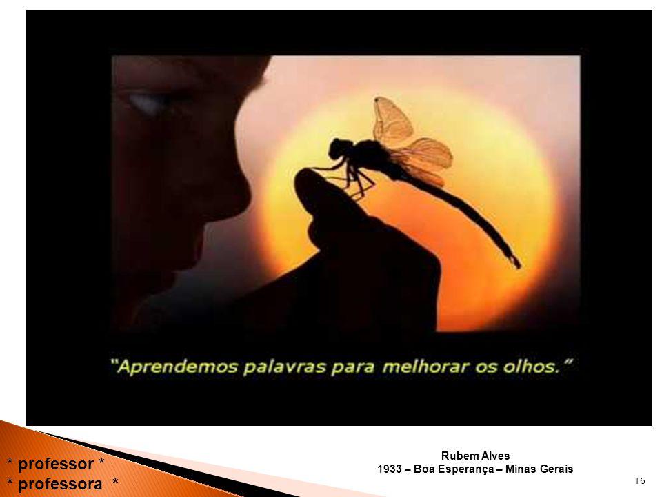 Rubem Alves 1933 – Boa Esperança – Minas Gerais 16 * professor * * professora *